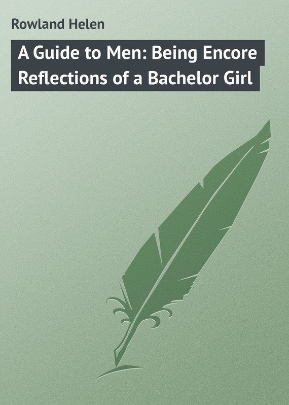 Rowland Helen A Guide to Men: Being Encore Reflections of a Bachelor Girl