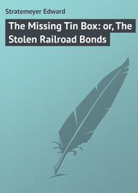 Stratemeyer Edward - The Missing Tin Box: or, The Stolen Railroad Bonds