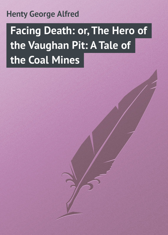 Henty George Alfred Facing Death: or, The Hero of the Vaughan Pit: A Tale of the Coal Mines cindy m george stepfamilies surviving the death of a biological parent