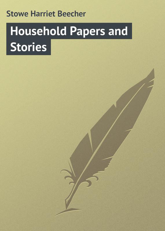 Гарриет Бичер-Стоу Household Papers and Stories