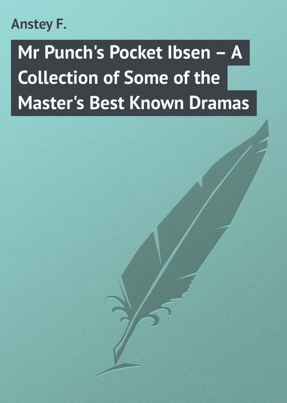 Anstey F. Mr Punch's Pocket Ibsen – A Collection of Some of the Master's Best Known Dramas because of mr terupt
