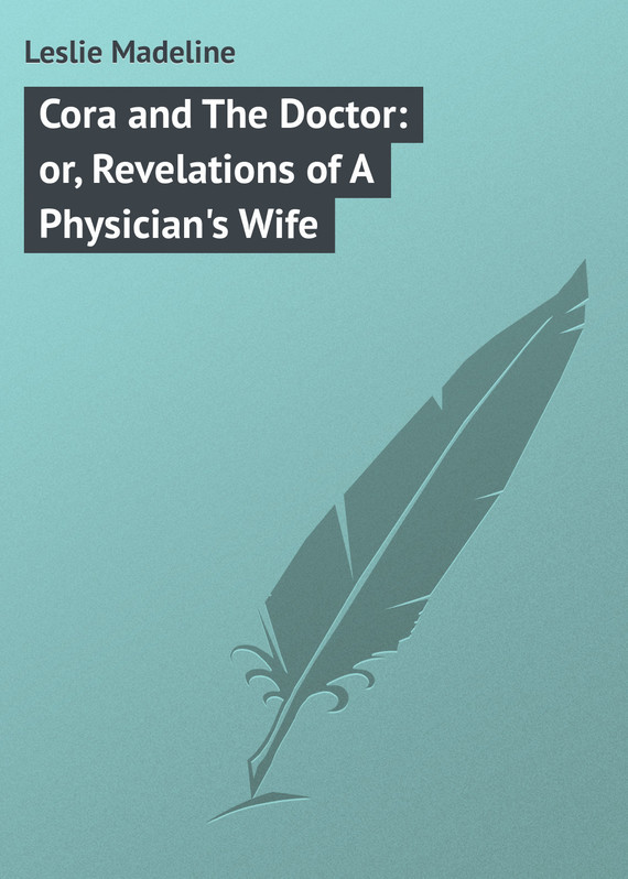 Leslie Madeline Cora and The Doctor: or, Revelations of A Physician's Wife rancher takes a wife the