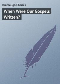 Bradlaugh Charles - When Were Our Gospels Written?