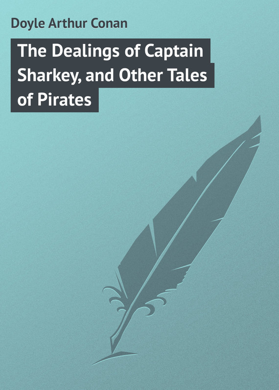 Doyle Arthur Conan The Dealings of Captain Sharkey, and Other Tales of Pirates doyle a tales of adventure and medical life