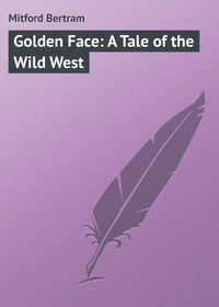 Mitford Bertram - Golden Face: A Tale of the Wild West