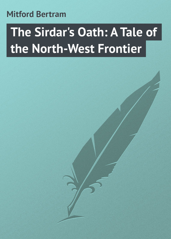 Mitford Bertram The Sirdar's Oath: A Tale of the North-West Frontier the mitford murders загадочные убийства