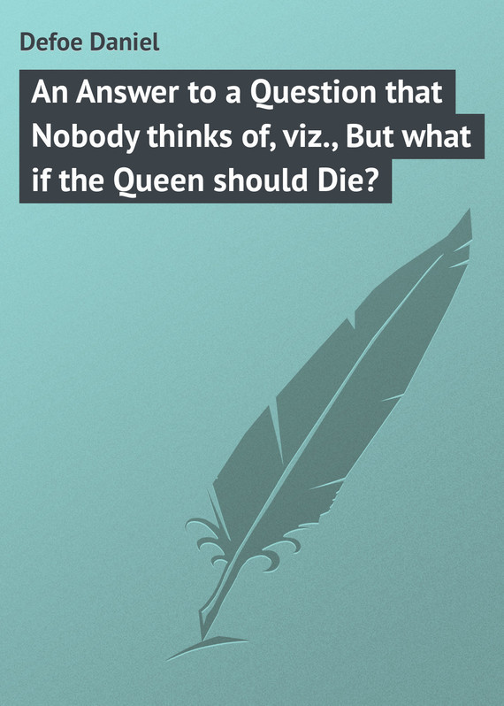 Даниэль Дефо An Answer to a Question that Nobody thinks of, viz., But what if the Queen should Die? what s that
