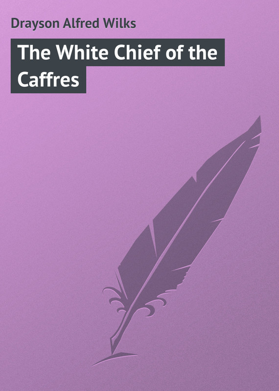 Drayson Alfred Wilks The White Chief of the Caffres