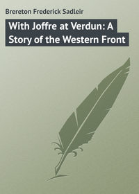 Brereton Frederick Sadleir - With Joffre at Verdun: A Story of the Western Front