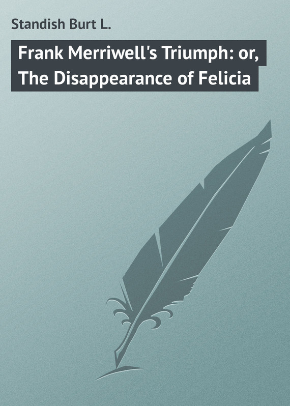 Standish Burt L. Frank Merriwell's Triumph: or, The Disappearance of Felicia anatomy of a disappearance