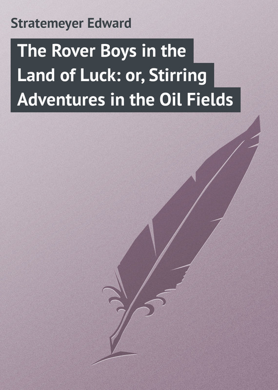 Stratemeyer Edward The Rover Boys in the Land of Luck: or, Stirring Adventures in the Oil Fields fairest in all the land