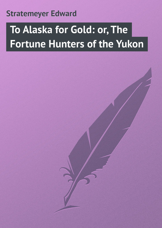 Stratemeyer Edward To Alaska for Gold: or, The Fortune Hunters of the Yukon treasure hunters quest for the city of gold