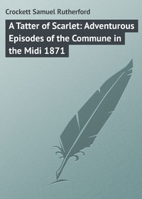 Crockett Samuel Rutherford - A Tatter of Scarlet: Adventurous Episodes of the Commune in the Midi 1871