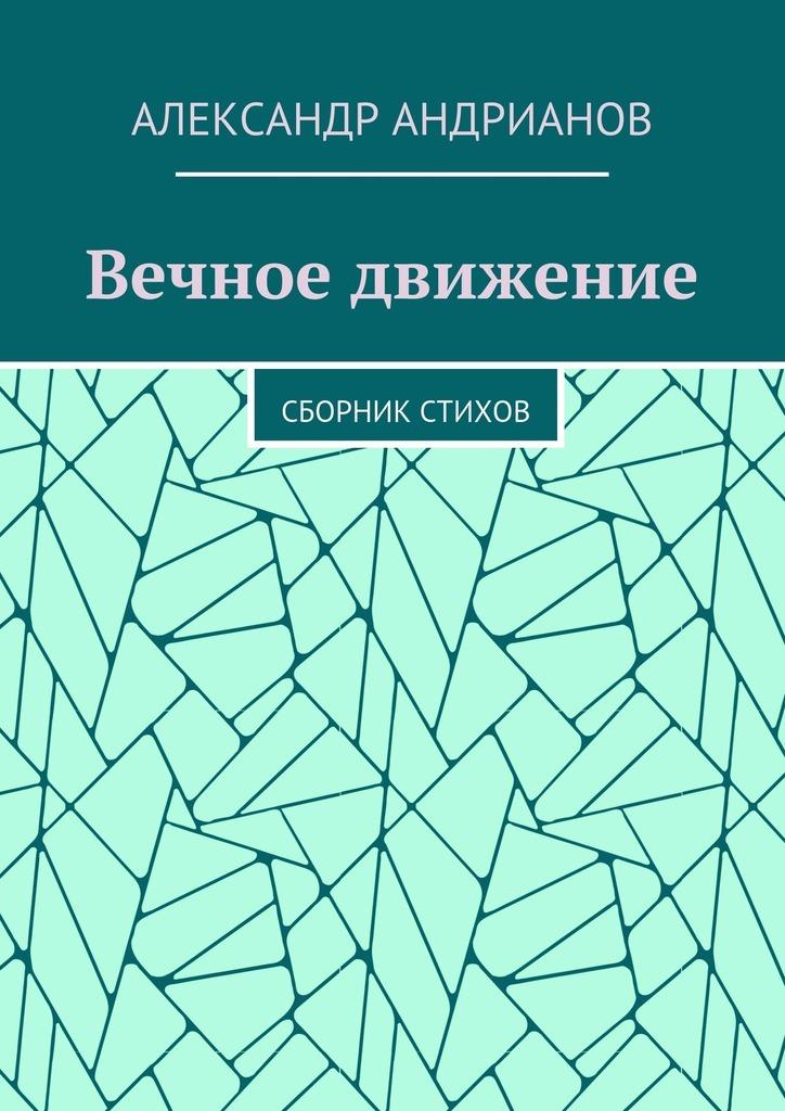Александр Игоревич Андрианов Вечное движение. Сборник стихов губин в вечное невозвращение