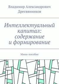 Дресвянников, Владимир Александрович  - Интеллектуальный капитал: содержание иформирование. Мини-пособие