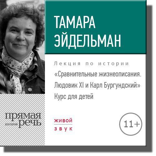 Тамара Эйдельман Лекция «Сравнительные жизнеописания. Людовик ХI и Карл Бургундский» тамара эйдельман лекция путешествие на северный полюс