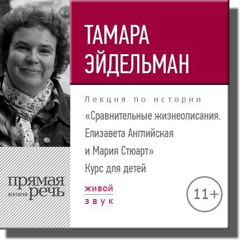 Тамара Эйдельман Лекция «Сравнительные жизнеописания. Елизавета Английская и Мария Стюарт» тамара эйдельман лекция путешествие на северный полюс