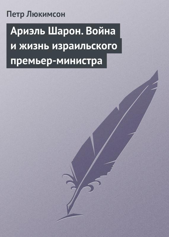 Петр Люкимсон Ариэль Шарон. Война и жизнь израильского премьер-министра украина на перепутье записки премьер министра