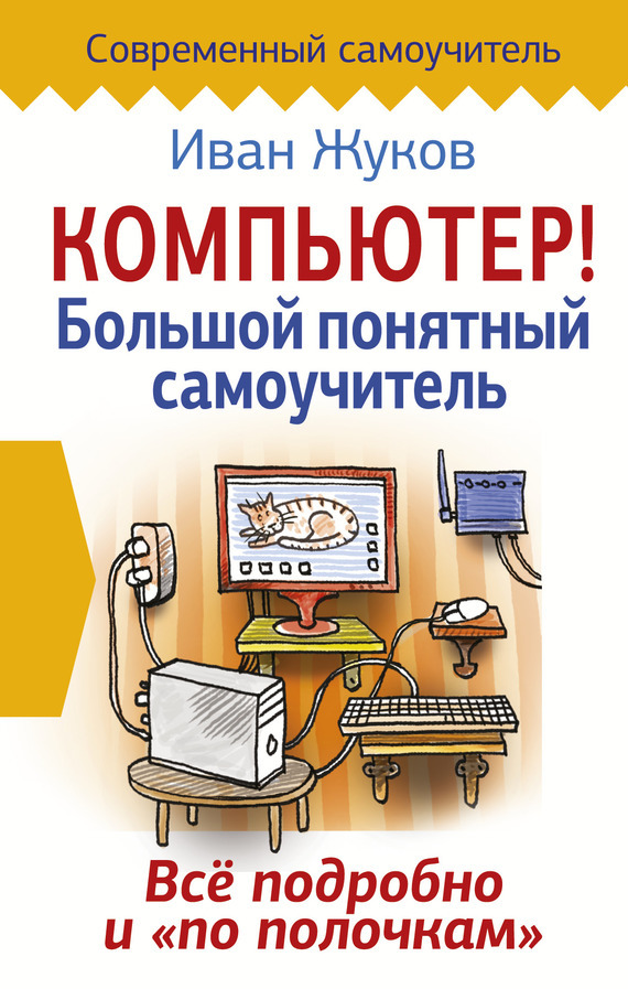 Иван Жуков - Компьютер! Большой понятный самоучитель. Все подробно и «по полочкам»