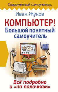 Жуков, Иван  - Компьютер! Большой понятный самоучитель. Все подробно и «по полочкам»