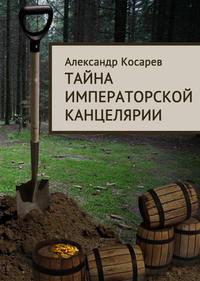 Косарев, Александр  - Тайна императорской канцелярии