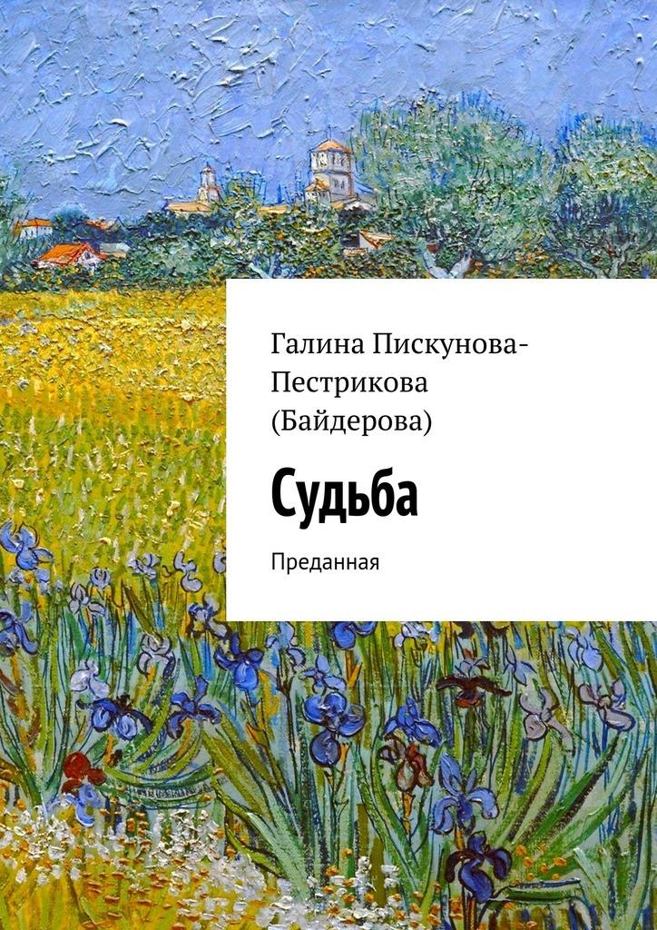 Галина Пискунова-Пестрикова (Байдерова) - Судьба. Преданная