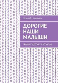 Скрипкин, Георгий  - Дорогие наши малыши. Сборник детских рассказов