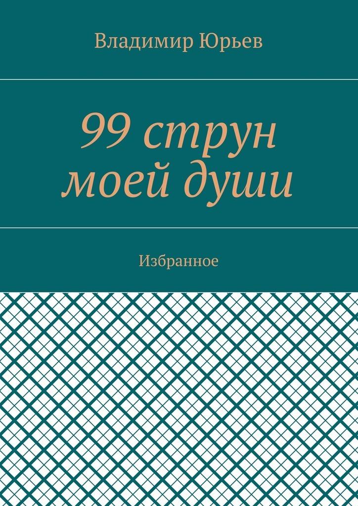 Владимир Юрьев 99струн моейдуши. Избранное