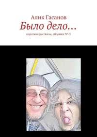 Гасанов, Алик  - Было дело… Короткие рассказы, сборник№-3
