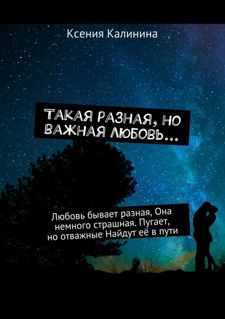 Ксения Калинина Такая разная, но важная любовь… Любовь бывает разная, Она немного страшная. Пугает, ноотважные Найдут её впути ISBN: 9785448392580 ксения хорт шелуха сборник стихов