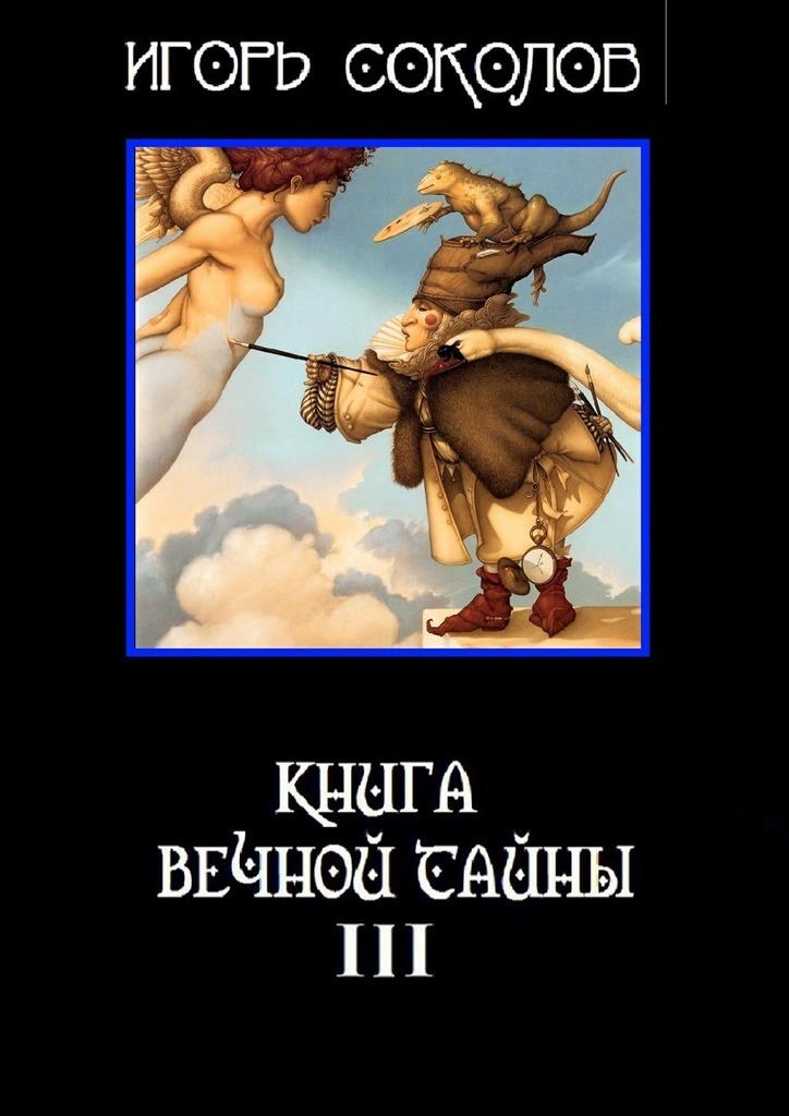 Игорь Соколов Книга вечной тайны. Книга третья соколов игорь мажор умереть чтобы родиться