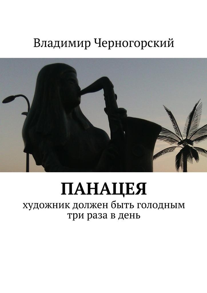 Владимир Черногорский Панацея. Художник должен быть голодным три раза в день владимир черногорский кукла