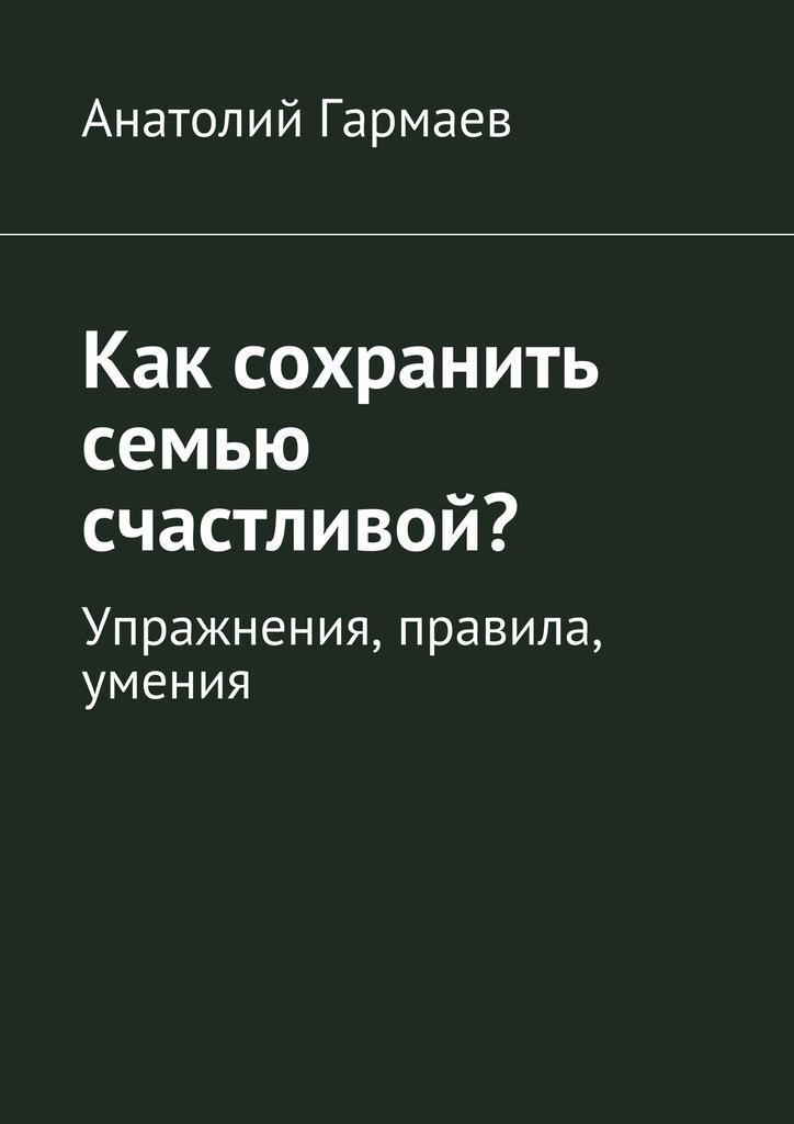 Анатолий Гармаев - Как сохранить семью счастливой? Упражнения, правила, умения