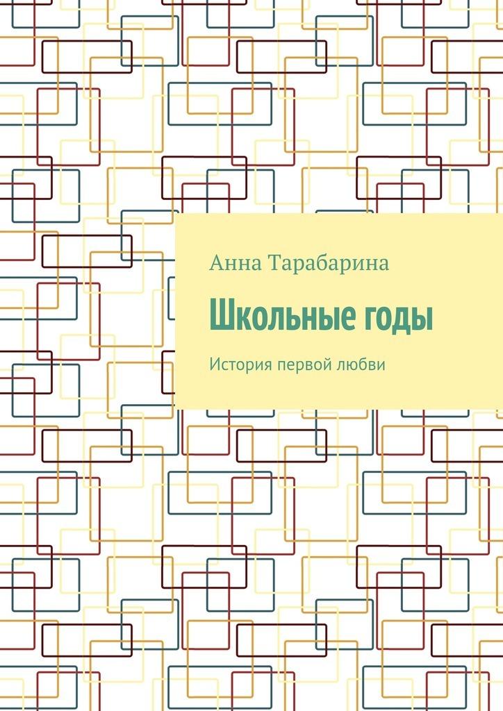 Анна Тарабарина Школьныегоды. История первой любви