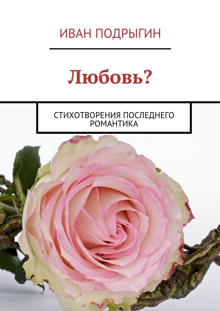 Иван Подрыгин - Любовь? Стихотворения последнего романтика