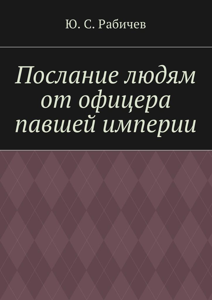 Ю. С. Рабичев Послание людям отофицера павшей империи гордон ю книга про буквы от аа до яя