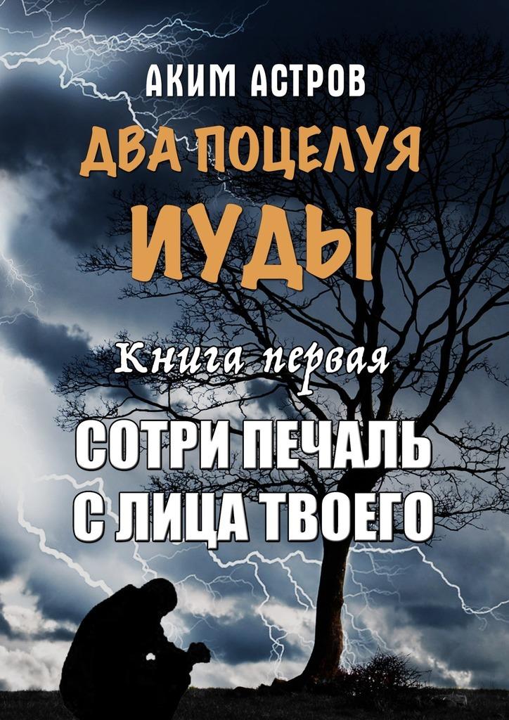 Аким Астров - Два поцелуя Иуды. Книга первая. Сотри печаль слица твоего