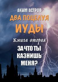 Аким Астров - Два поцелуя Иуды. Книга вторая. Зачто ты казнишь меня?