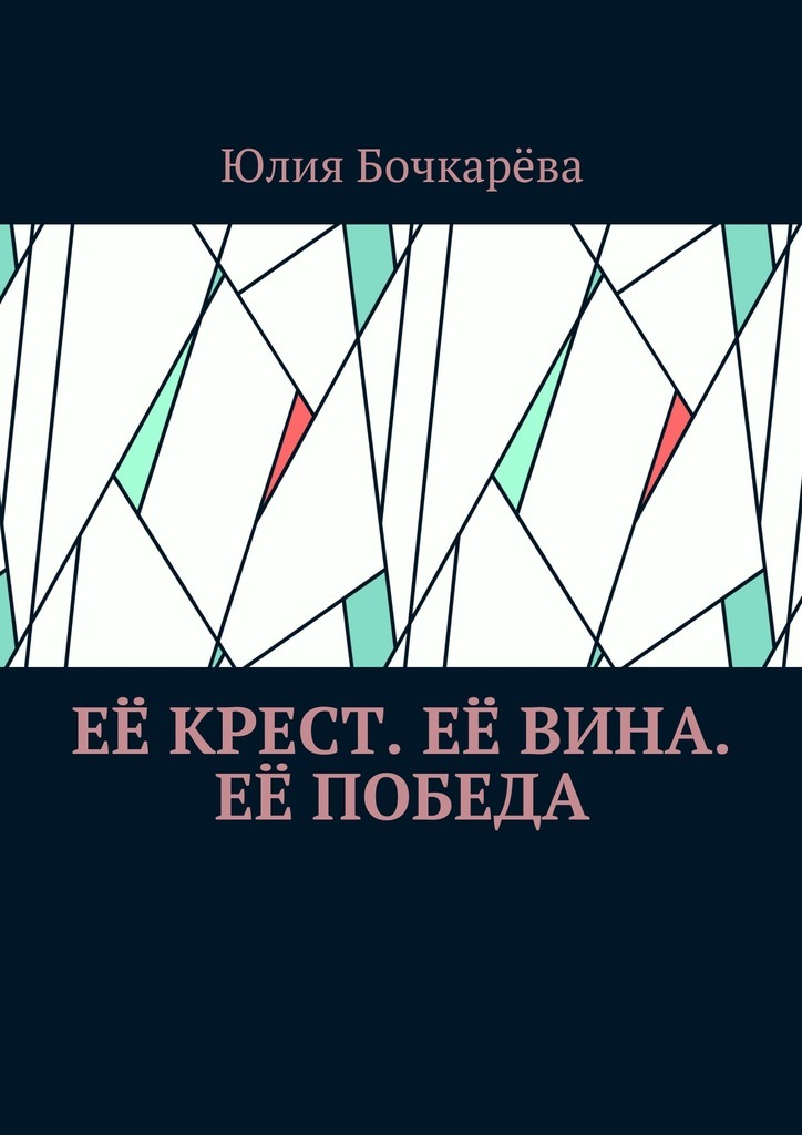 Юлия Владимировна Бочкарёва Её крест. Её вина. Её победа. Сборник