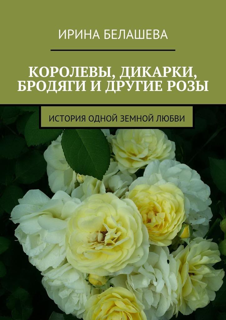 Ирина Белашева. Королевы, дикарки, бродяги и другие розы. История одной земной любви