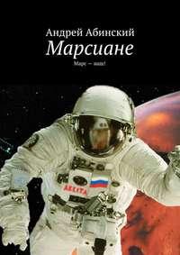 Абинский, Андрей  - Марсиане. Марс–наш!