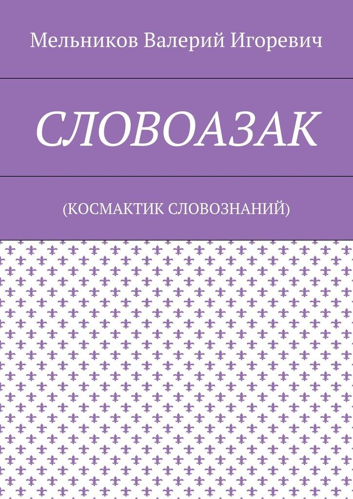 Валерий Мельников - СЛОВОАЗАК. (КОСМАКТИК СЛОВОЗНАНИЙ)