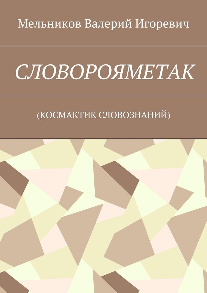 Валерий Мельников - СЛОВОРОЯМЕТАК. (КОСМАКТИК СЛОВОЗНАНИЙ)