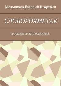Мельников, Валерий Игоревич  - СЛОВОРОЯМЕТАК. (КОСМАКТИК СЛОВОЗНАНИЙ)