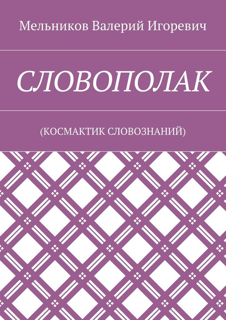 Валерий Мельников - СЛОВОПОЛАК. (КОСМАКТИК СЛОВОЗНАНИЙ)