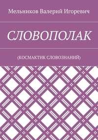 Мельников, Валерий Игоревич  - СЛОВОПОЛАК. (КОСМАКТИК СЛОВОЗНАНИЙ)