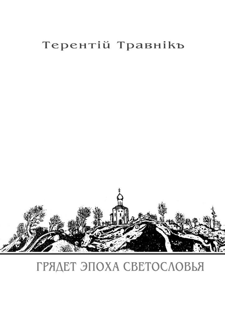 Терентiй Травнiкъ Грядет эпоха Светословья. Книга 1. Изцикла «Белокнижье» терентiй травнiкъ вечный май