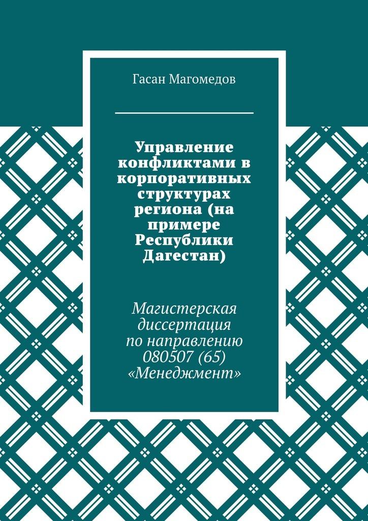 Гасан Магомедов - Управление конфликтами в корпоративных структурах региона (на примере Республики Дагестан). Магистерская диссертация понаправлению 080507(65) «Менеджмент»