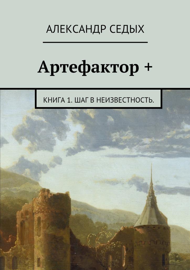 Александр Седых Артефактор +. Книга 1. Шаг внеизвестность. артефактор горта