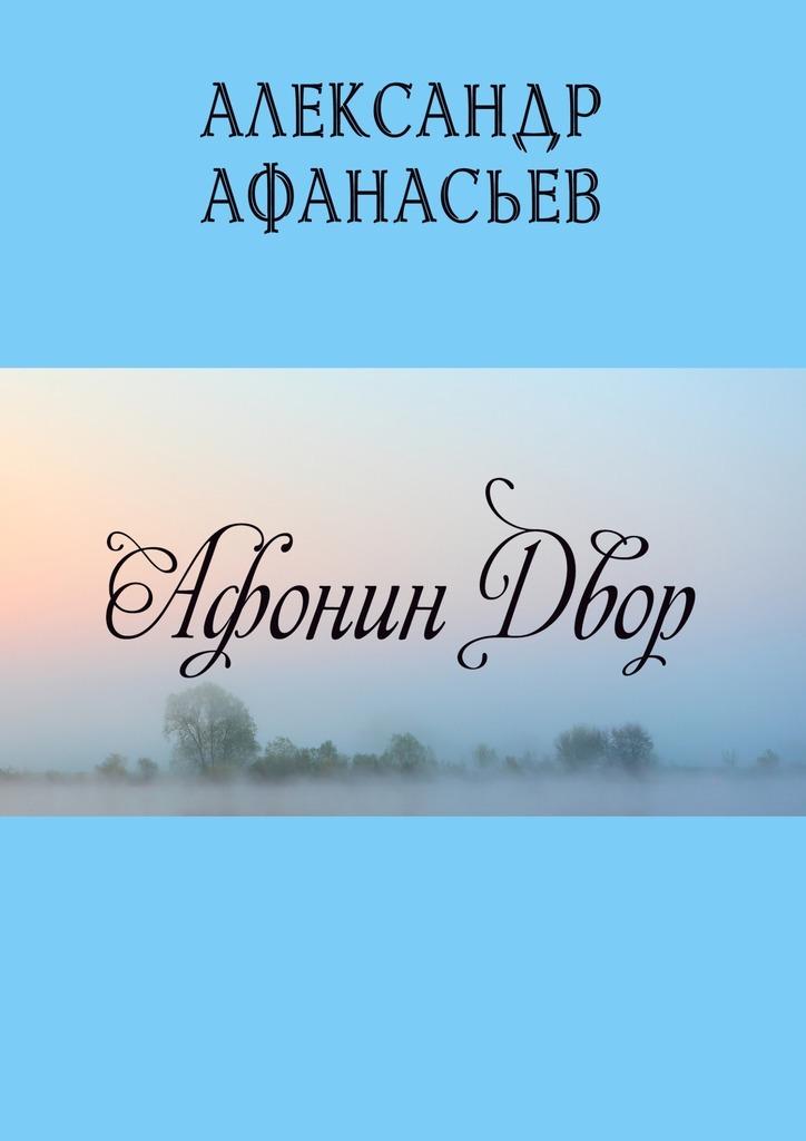 Александр Афанасьев Афонин двор